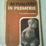 ACTUALITATI IN PEDIATRIE ~ V.PETRESCU COMAN - Carte Pediatrie