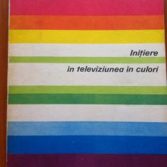 INITIERE IN TELEVIZIUNEA IN CULORI - Gh. Mitrofan, G. Pflanzer - Carti Electronica