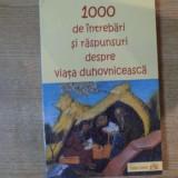 1000 DE INTREBARI SI RASPUNSURI DESPRE VIATA DUHOVNICEASCA, 2005 - Carti Crestinism