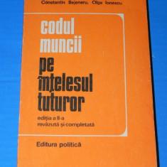 CONSTANTIN BEJENARU, OLGA IONESCU - CODUL MUNCII PE INTELESUL TUTUROR EDITIA A 2-A 1976 (02575 - Carte Dreptul muncii