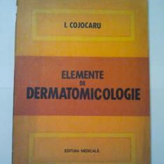 Carte Dermatologie si venerologie - ELEMENTE DE DERMATOMICOLOGIE - I. COJOCARU ( 1119 )