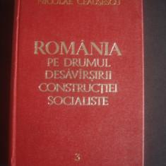 N. CEAUSESCU - ROMANIA PE DRUMUL DESAVARSIRII CONSTRUCTIEI SOCIALISTE vol. 3 - Carte Politica