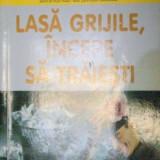 LASA GRIJILE, INCEPE SA TRAIESTI de DALE CARNEGIE 2000 - Carte Psihologie